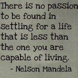 there-is-no-passion-to-be-found-in-settling-for-a-life-that-is-less-than-the-one-you-capable-of-living-nelson-mandela